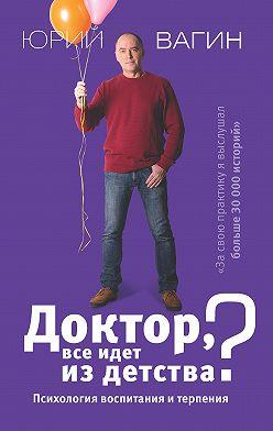 Юрий Вагин - Доктор, все идет из детства? Психология воспитания и терпения