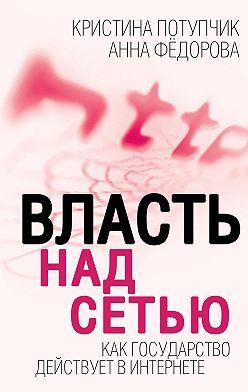 Анна Федорова - Власть над Сетью. Как государство действует в Интернете