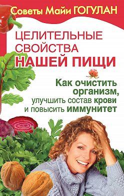 Майя Гогулан - Целительные свойства нашей пищи. Как очистить организм, улучшить состав крови и повысить иммунитет