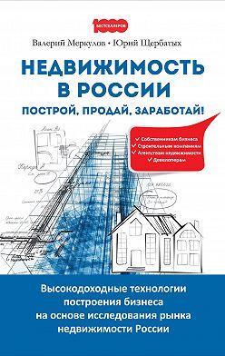 Юрий Щербатых - Недвижимость в России: построй, продай, заработай!