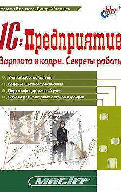 Наталья Рязанцева - 1С:Предприятие. Зарплата и кадры. Секреты работы