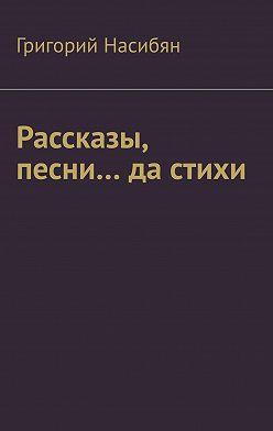 Григорий Насибян - Рассказы, песни… да стихи