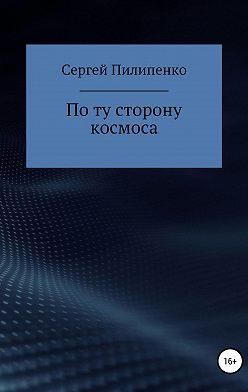 Сергей Пилипенко - По ту сторону космоса