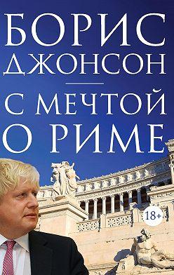 Борис Джонсон - С мечтой о Риме