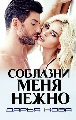 Дарья Кова - Соблазни меня нежно