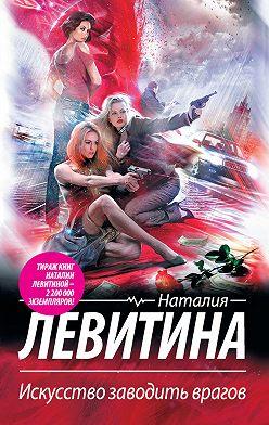 Наталия Левитина - Искусство заводить врагов