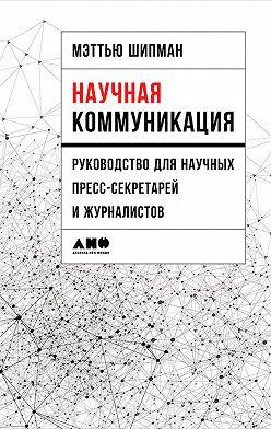 Мэттью Шипман - Научная коммуникация: Руководство для научных пресс-секретарей и журналистов