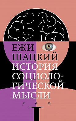 Ежи Шацкий - История социологической мысли. Том 1