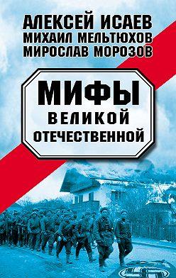 Алексей Исаев - Мифы Великой Отечественной (сборник)