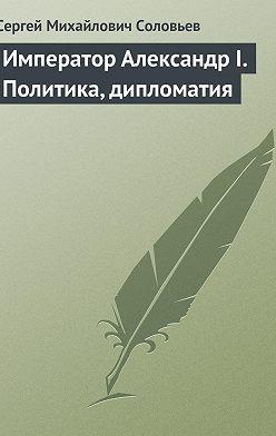 Сергей Соловьев - Император Александр I. Политика, дипломатия