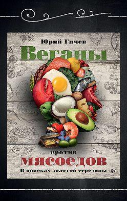 Юрий Гичев - Веганы против мясоедов. В поисках золотой середины