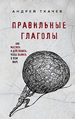 Андрей Ткачев - Правильные глаголы. Как мыслить и действовать, чтобы выжить в этом мире