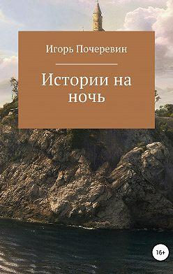 Игорь Почеревин - Истории на ночь