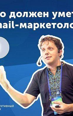 Роман Рыбальченко - 1. Дмитрий Кудренко: что должен уметь email-маркетолог?
