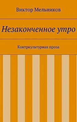 Виктор Мельников - Незаконченное утро. Контркультурная проза