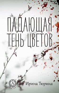 Ирина Тюрина - Падающая тень цветов