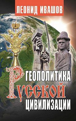 Леонид Ивашов - Геополитика русской цивилизации