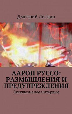 Дмитрий Литвин - Аарон Руссо: размышления и предупреждения. Эксклюзивное интервью