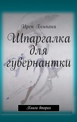 Ирен Беннани - Шпаргалка для гувернантки. Книга вторая