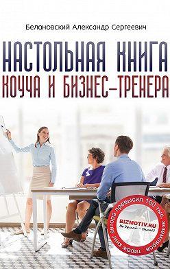 Александр Белановский - Настольная книга коуча ибизнес-тренера. Как стать тренером номер один