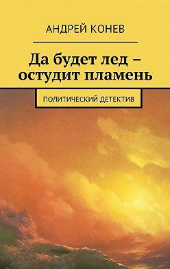 Андрей Конев - Да будет лед – остудит пламень. Политический детектив