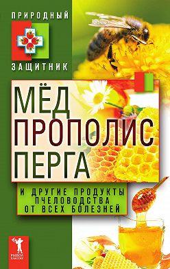 Неустановленный автор - Мёд, прополис, перга и другие продукты пчеловодства от всех болезней