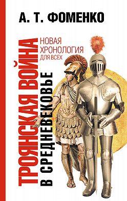 Анатолий Фоменко - Троянская война в средневековье. Разбор откликов на наши исследования