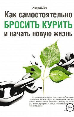 Андрей Лэд - Как самостоятельно бросить курить и начать новую жизнь