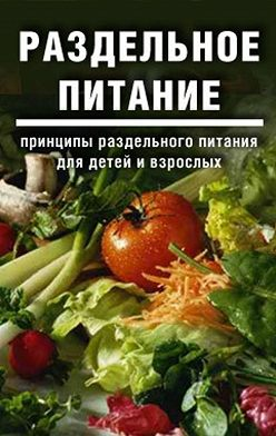Дарья и Галина Дмитриевы - Раздельное питание: Принципы раздельного питания для детей и взрослых