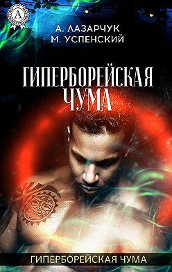 Михаил Успенский - Гиперборейская чума