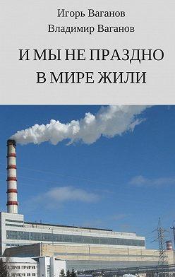 Игорь Ваганов - Имынепраздно вмире жили
