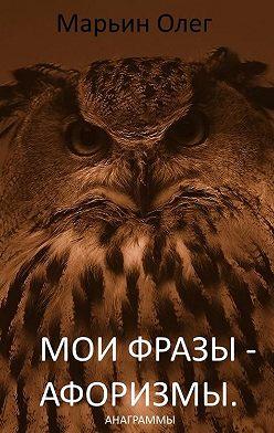 Олег Марьин - Мои фразы – афоризмы. Сборник анаграмм