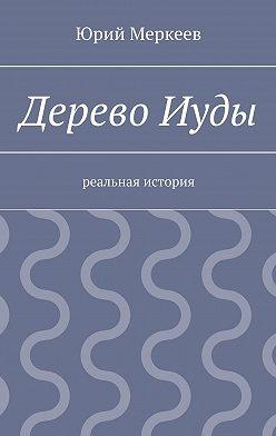 Юрий Меркеев - ДеревоИуды. Реальная история