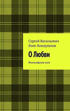 Сергей Язев-Кондулуков - ОЛюбви. Философское эссе