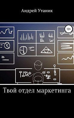 Андрей Утаник - Твой отдел маркетинга