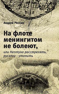 Андрей Рискин - На флоте менингитом не болеют, или Нептуна расстрелять, русалку – утопить