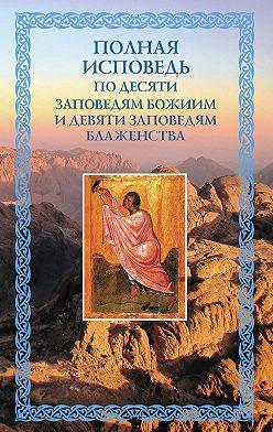 Unidentified author - Полная исповедь: по десяти Заповедям Божиим и девяти Заповедям Блаженства
