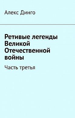Алекс Динго - Ретивые легенды Великой Отечественной войны. Часть третья