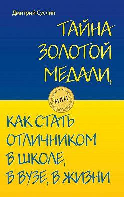 Дмитрий Суслин - Тайна золотой медали, или Как стать отличником в школе, в вузе и в жизни