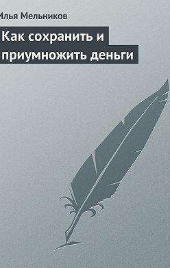 Илья Мельников - Как сохранить и приумножить деньги
