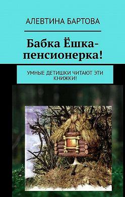 Алевтина Бартова - Бабка Ёшка-пенсионерка! Умные детишки читают эти книжки!