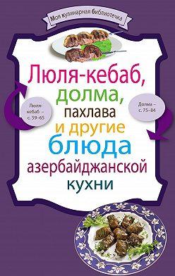 Сборник рецептов - Люля-кебаб, долма, пахлава и другие блюда азербайджанской кухни