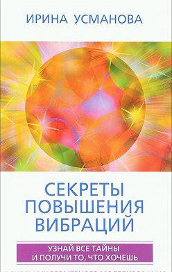 Ирина Усманова - Секреты повышения вибраций. Основы многомерного моделирования. Узнай все тайны и получи то, что хочешь