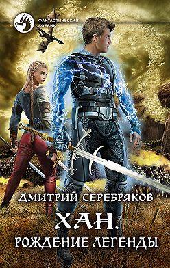 Дмитрий Серебряков - Хан. Рождение легенды
