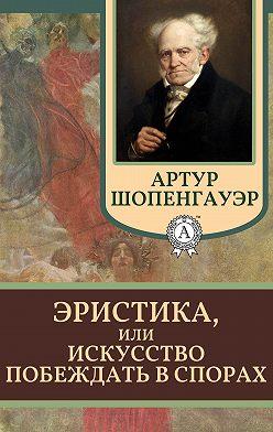 Артур Шопенгауэр - Эристика, или Искусство побеждать в спорах