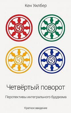 Кен Уилбер - Четвертый поворот. Перспективы интегрального буддизма