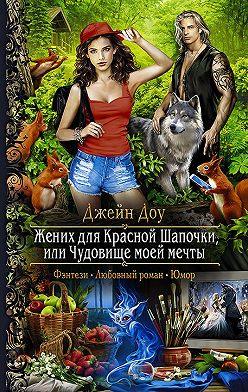 Джейн Доу - Жених для Красной Шапочки, или Чудовище моей мечты
