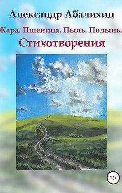 Александр Абалихин - Жара. Пшеница. Пыль. Полынь… Стихотворения