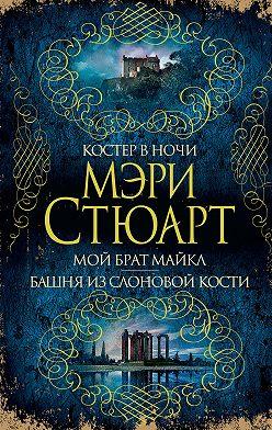 Мэри Стюарт - Костер в ночи. Мой брат Майкл. Башня из слоновой кости (сборник)