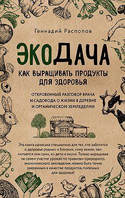 Геннадий Распопов - Экодача. Как выращивать продукты для здоровья. Откровенный разговор врача и садовода о жизни в деревне и органическом земледелии